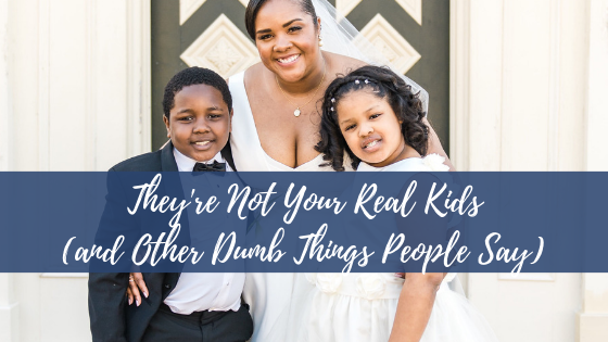They're Not Your Real Kids (and Other Dumb Things People Say)