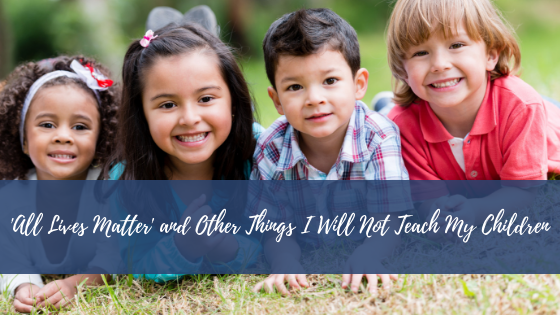'All Lives Matter' and Other Things I Will Not Teach MyChildren